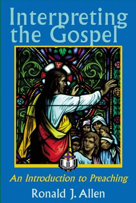 Interpreting the Gospel; An Introduction to Preaching - Allen, Ronald J
