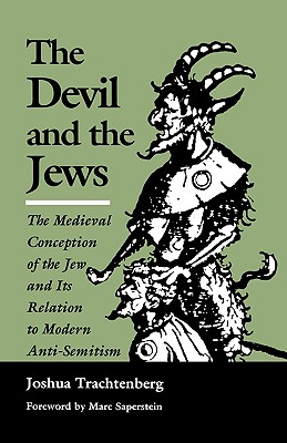 The Devil and the Jews: The Medieval Conception of the Jew and Its Relation to Modern Anti-Semitism - Trachtenberg, Joshua, and Saperstein, Marc, Rabbi, PhD (Foreword by)