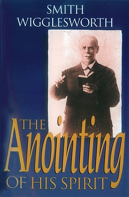 The Anointing of His Spirit - Wigglesworth, Smith, and Warner, Wayne (Compiled by)