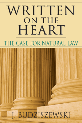 Written on the Heart: The Case for Natural Law - Budziszewski, J, PH.D