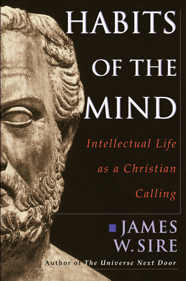 Habits of the Mind: Intellectual Life as a Christian Calling - Sire, James W