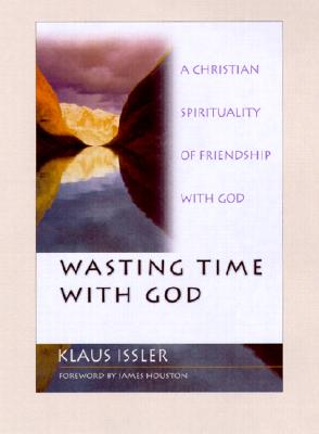 Wasting Time with God: A Christian Spirituality of Friendship with God - Issler, Klaus