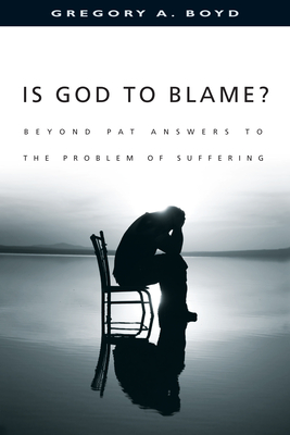 Is God to Blame?: Beyond Pat Answers to the Problem of Suffering - Boyd, Gregory A