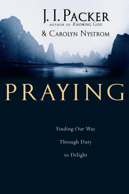 Praying: Finding Our Way Through Duty to Delight - Packer, J I, Prof., PH.D, and Nystrom, Carolyn, Ms.