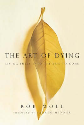 The Art of Dying: Living Fully Into the Life to Come - Moll, Rob, and Winner, Lauren F, Ms. (Foreword by)