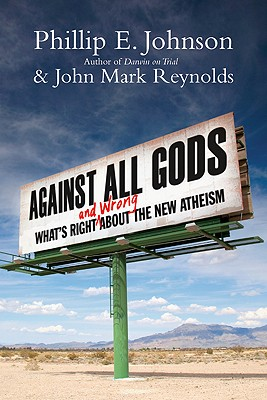 Against All Gods: What's Right and Wrong about the New Atheism - Johnson, Phillip E, and Reynolds, John Mark