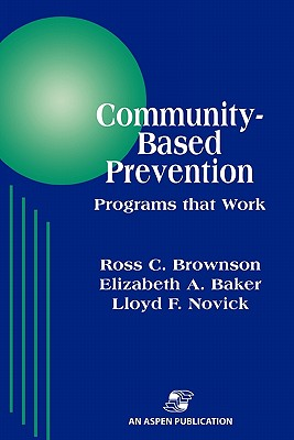 Community-Based Prevention: Programs That Work - Brownson, Ross C, and Baker, Elizabeth A, and Novick, Lloyd F, MD, MPH