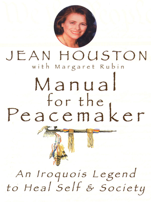 Manual for the Peacemaker: An Iroquois Legend to Heal Self & Society - Houston, Jean, Ph.D., and Rubin, Margaret