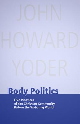 Body Politics: Five Practices of the Christian Community Before the Watching World - Yoder, John Howard