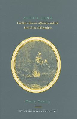 After Jena: Goethe's Elective Affinities and the End of the Old Regime - Schwartz, Peter J