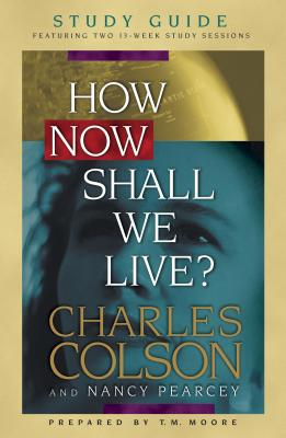 How Now Shall We Live? Study Guide - Colson, Charles W, and Pearcey, Nancy