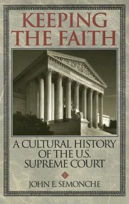 Keeping the Faith: A Cultural History of the U. S. Supreme Court - Semonche, John E