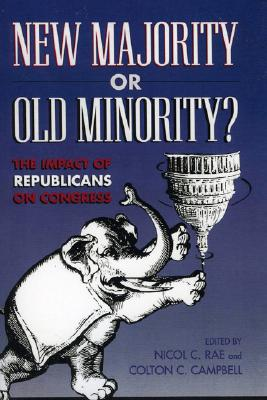 New Majority or Old Minority?: The Impact of the Republicans on Congress - Campbell, Colton C (Editor), and Rae, Nicol C (Editor), and Connelly, William F, Jr. (Contributions by)