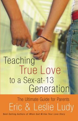 Teaching True Love to a Sex-At-13 Generation - Ludy, Eric, and Ludy, Leslie