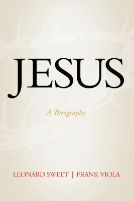 Jesus: A Theography - Sweet, Leonard, Dr., Ph.D., and Viola, Frank