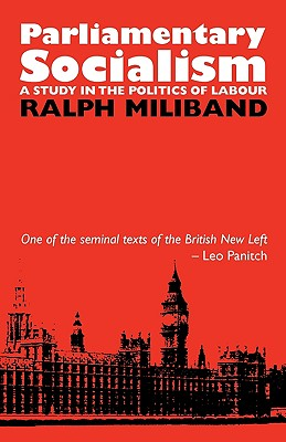 Parliamentary Socialism: A Study in the Politics of Labour - Miliband, Ralph