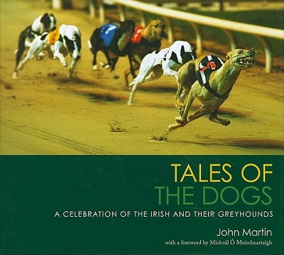 Tales of the Dogs: A Celebration of the Irish and Their Greyhounds - Martin, John, and O'Muircheartaigh, Micheal (Foreword by)
