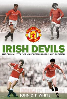 Irish Devils: The Official Story of Manchester United and the Irish - White, John D. T., and MUFC