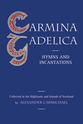 Carmina Gadelica: Hymns and Incantations from the Gaelic - Carmichael, Alexander (Editor)