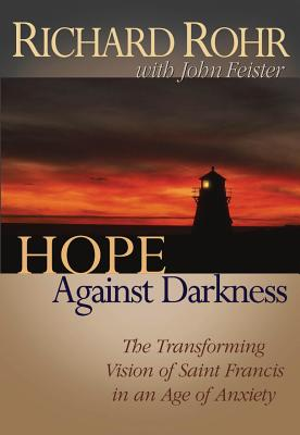 Hope Against Darkness: The Transforming Vision of Saint Francis in an Age of Anxiety - Rohr, Richard, O.F.M., and Feister, John Bookser