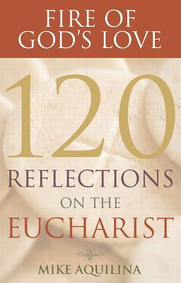 Fire of God's Love: 120 Reflections on the Eucharist - Aquilina, Mike