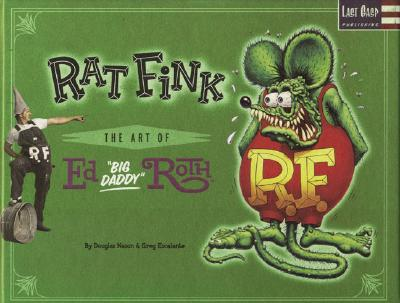 """Rat Fink: The Art of Ed """"Big Daddy"""" Roth - Roth, Ed, and Stecyk, C R (Foreword by)"""