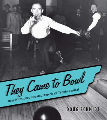 They Came to Bowl: How Milwaukee Became America's Tenpin Capital - Schmidt, Doug