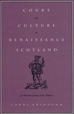 Court and Culture in Renaissance Scotland: Sir David Lindsay of the Mount - Edington, Carol