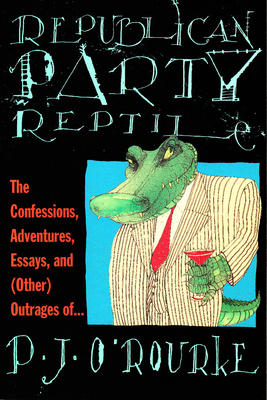 Republican Party Reptile: The Confessions, Adventures, Essays and (Other) Outrages of P.J. O'Rourke - O'Rourke, P J
