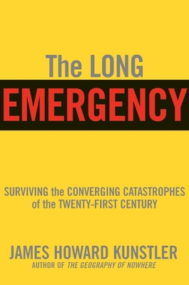 The Long Emergency: Surviving the Converging Catastrophes of the Twenty-First Century - Kunstler, James Howard