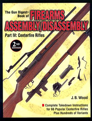 The Gun Digest Book of Firearms Assembly/Disassembly: Part IV: Centerfire Rifles - Wood, J B