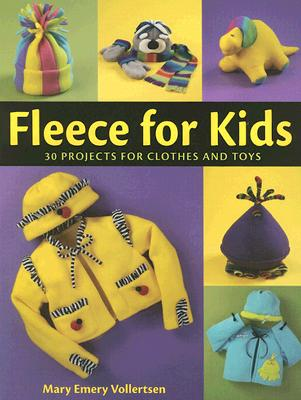 Fleece for Kids: 30 Projects for Clothes and Toys - Vollertsen, Mary Emery