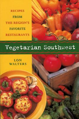 Vegetarian Southwest: Recipes from the Region's Favorite Restaurants - Walters, Lon