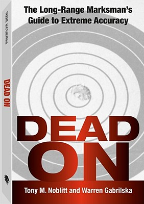 Dead on: The Long-Range Marksman's Guide to Extreme Accuracy - Noblitt, Tony M, and Gabrilska, Warren