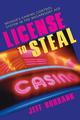 License to Steal: Nevada's Gaming Control System in the Megaresort Age - Burbank, Jeff