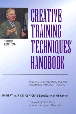 Creative Training Techniques Handbook: Tips, Tactics, and How-To's for Delivering Effective Training - Pike, Robert W, CSP