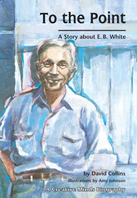 To the Point: A Story about E. B. White - Collins, David R