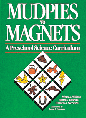 Mudpies to Magnets: A Preschool Science Curriculum - Williams, Roger A, and Williams, Robert A, and Sherwood, Elizabeth A, and Rockwell, Robert E
