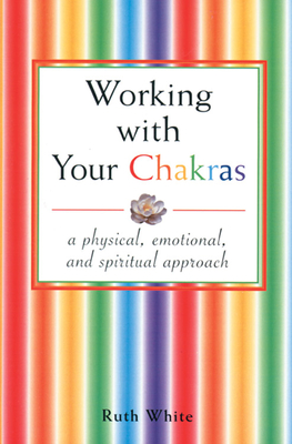 Working with Your Chakras: A Physical, Emotional, and Spiritual Approach - White, Ruth