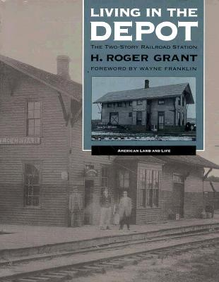 Living in the Depot: The Two-Story Railroad Station - Grant, H Roger, and Franklin, Wayne, Professor (Foreword by)