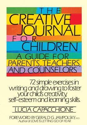 The Creative Journal for Children: A Guide for Parents, Teachers and Counselors - Capacchione, Lucia, PH.D., and Jampolsky, Gerald G, M.D., M D (Foreword by)