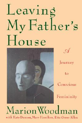 Leaving My Father's House: The Journey to Conscious Femininity - Woodman, Marion, and Hamilton, Mary, and Danson, Kate