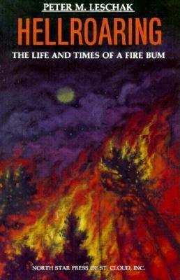Hellroaring: The Life and Times of a Fire Bum - Leschak, Peter
