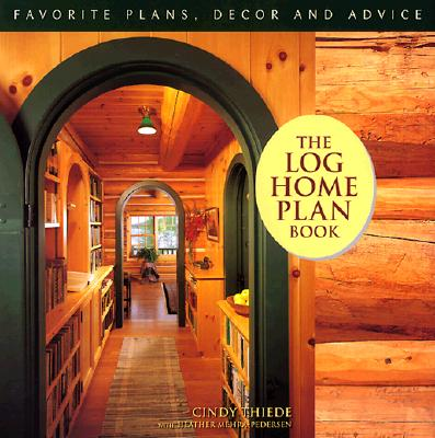 The Log Home Plan Book - Thiede, Cindy Teipner, and Mehra-Pedersen, Heather, and Teipner-Thiede, Cindy, and Thiede, Arthur