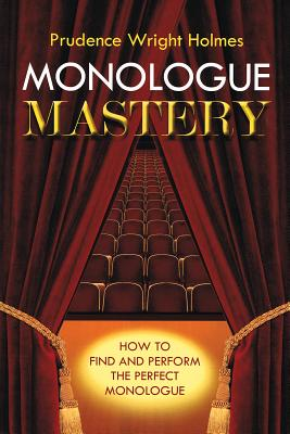 Monologue Mastery: How to Find and Perform the Perfect Monologue - Holmes, Prudence Wright