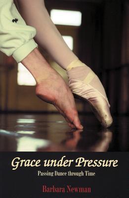 Grace Under Pressure: Passing Dance Through Time - Newman, Barbara