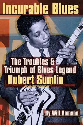 Incurable Blues: The Troubles & Triumph of Blues Legend Hubert Sumlin - Romano, Will