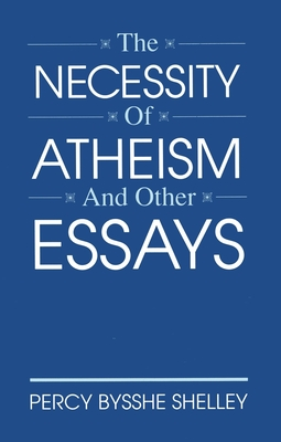 The Necessity of Atheism and Other Essays - Shelley, Percy Bysshe, Professor
