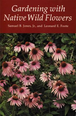 Gardening with Native Wild Flowers - Jones, Samuel B, Jr., and Jones Jr, Samuel B, and Foote, Leonard E