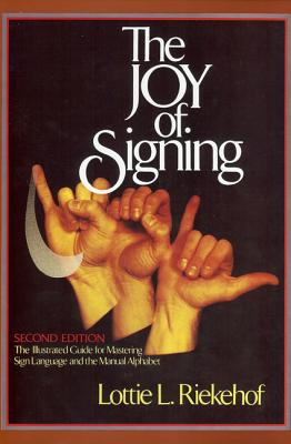 The Joy of Signing: The Illustrated Guide for Mastering Sign Language and the Manual Alphabet - Riekehof, Lottie L, M.A., Ph.D.